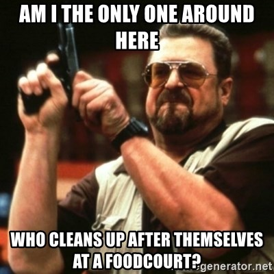 john goodman - Am i the only one around here who cleans up after themselves at a foodcourt?