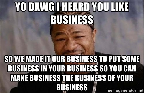 Yo Dawg - Yo dawg i heard you like business so we made it our business to put some business in your business so you can make business the business of your business
