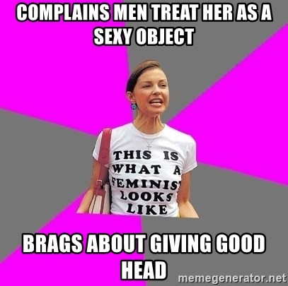 Feminist Cunt - COMPLAINS MEN TREAT HER AS A SEXY OBJECT BRAGS ABOUT GIVING GOOD HEAD