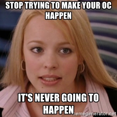 mean girls - STOP TRYING TO MAKE YOUR OC HAPPEN IT'S NEVER GOING TO HAPPEN