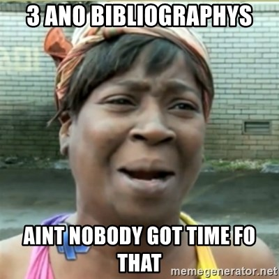 Ain't Nobody got time fo that - 3 Ano Bibliographys Aint nobody got time fo that