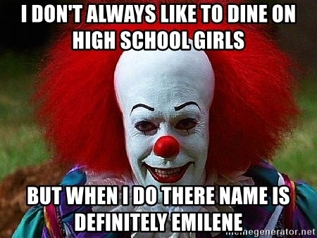 Pennywise the Clown - I DON'T ALWAYS LIKE TO DINE ON HIGH SCHOOL GIRLS BUT WHEN I DO THERE NAME IS DEFINITELY EMILENE