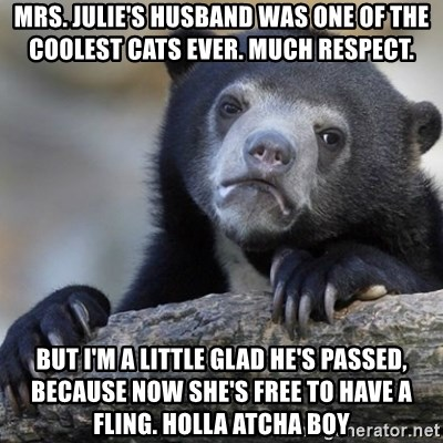 Confession Bear - mrs. julie's husband was one of the coolest cats ever. much respect. but i'm a little glad he's passed, because now she's free to have a fling. holla atcha boy