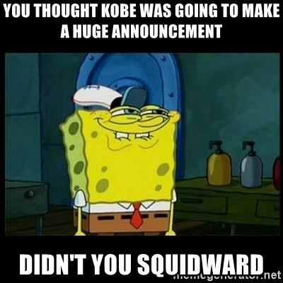 Don't you, Squidward? - YOU THOUGHT KOBE WAS GOING TO MAKE A HUGE ANNOUNCEMENT DIDN'T YOU SQUIDWARD