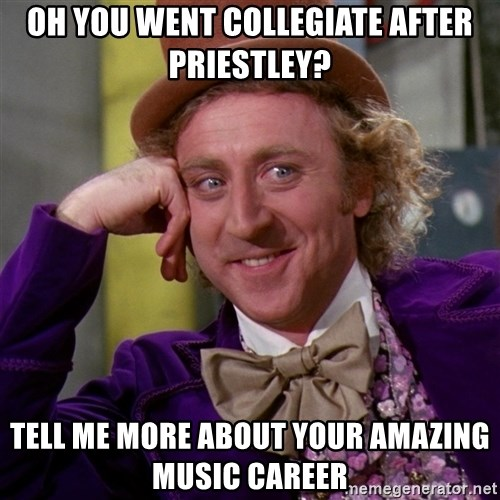 Willy Wonka - oh you went collegiate after priestley? tell me more about your amazing music career