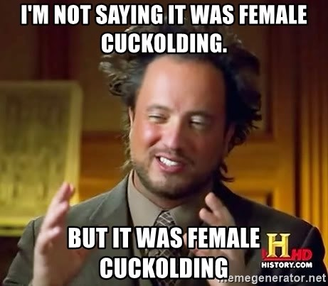 Ancient Aliens - I'm not saying it was female cuckolding. But it was female cuckolding