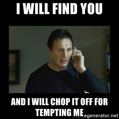 I will find you and kill you - I Will find you and I will chop it off for tempting me