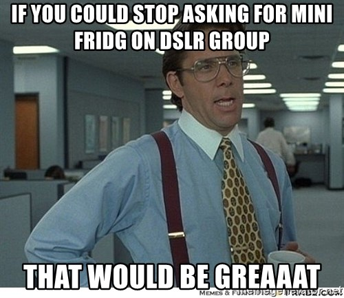 That would be great - if you could stop asking for mini fridg on dslr group that would be greaaat