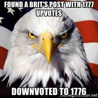 Freedom Eagle  - Found a brit's post with 1777 upVotes DownVoted to 1776