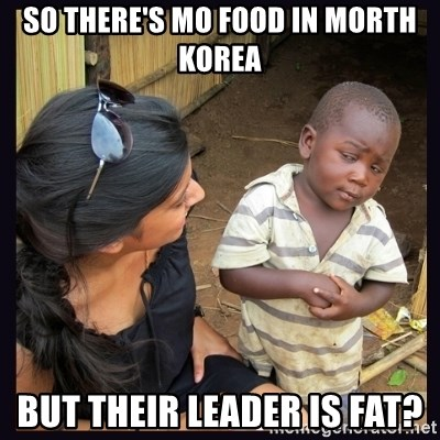 Skeptical third-world kid - So there's mo food in morth Korea But their leader iS fat?