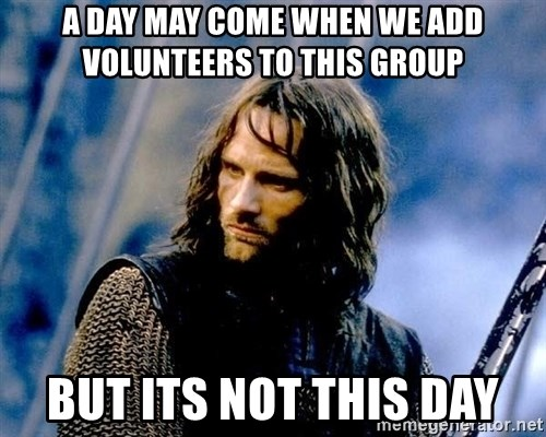 Not this day Aragorn - A day may come when we add volunteers to this group but its not this day