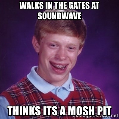 Bad Luck Brian - WALKS IN THE GATES AT SOUNDWAVE THINKS ITS A MOSH PIT