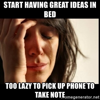 First World Problems - start having great ideas in bed too lazy to pick up phone to take note