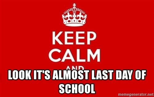 Keep Calm 3 -  LOOK IT'S ALMOST LAST DAY OF SCHOOL