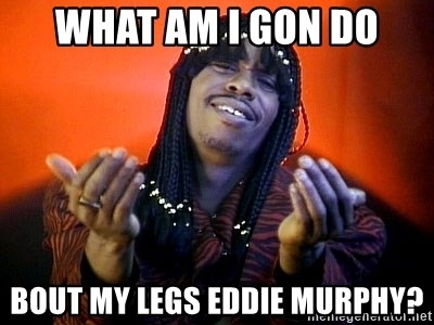 Rick James its friday - what am i gon do bout my legs eddie murphy?