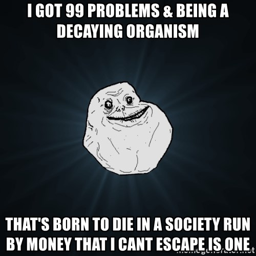 Forever Alone - I got 99 problems & beiNg a decaying organism That's born to die in a sociEty run by money that I cant escape is one