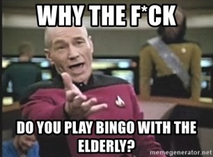 Picard Wtf - WHY THE F*CK DO YOU PLAY BINGO WITH THE ELDERLY?