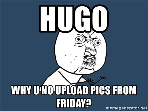 Y U No - Hugo Why u no upload pics from friday?