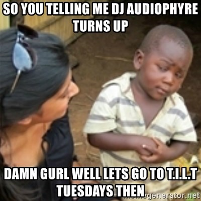 Skeptical african kid  - so you telling me dj audiophyre turns up  damn gurl well lets go to t.i.l.t tuesdays then