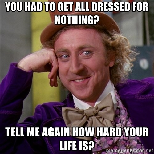 Willy Wonka - YOU HAD TO GET ALL DRESSED FOR NOTHING? TELL ME AGAIN HOW HARD YOUR LIFE IS?