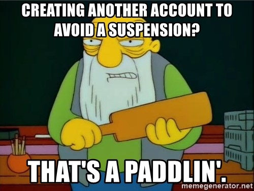 Thats a paddlin - Creating another aCCOUNT TO AVOID A SUSPENSION? THAT'S A PADDLIN'.