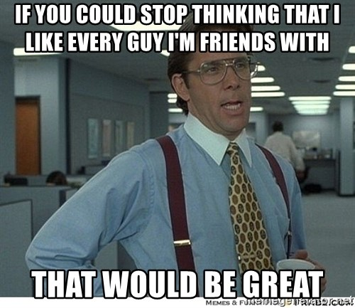 That would be great - if you could stop thinking that I like every guy I'm friends with that would be great