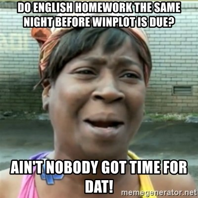 Ain't Nobody got time fo that - Do English homework the same night before winplot is due? Ain't nobody got time for Dat!