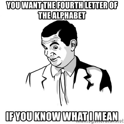 if you know what - YOU WANT THE FOURTH LETTER OF THE ALPHABET IF YOU KNOW WHAT I MEAN