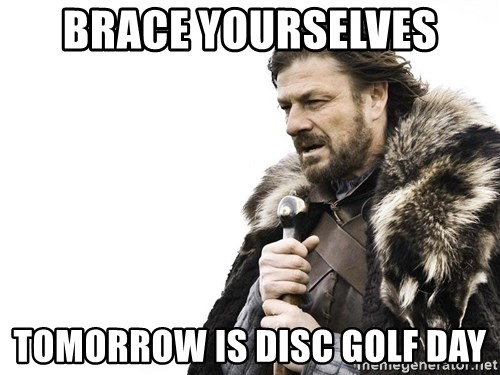 Winter is Coming - BRACE YOURSELVES TOMORROW IS DISC GOLF DAY