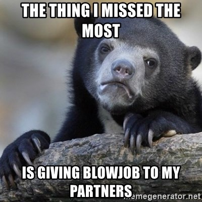 Confession Bear - the thing i missed the most is giving blowjob to my partners