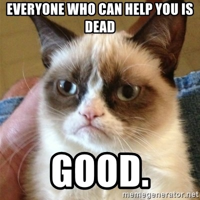 Grumpy Cat  - Everyone who can help you is dead Good.
