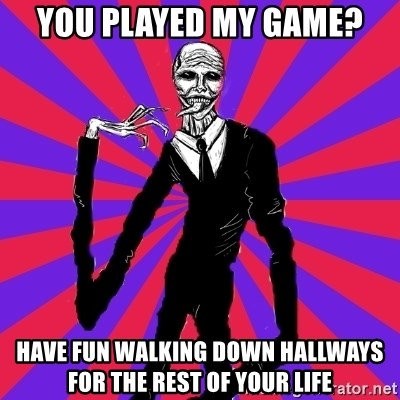 slender man - YOU PLAYED MY GAME? HAVE FUN WALKING DOWN HALLWAYS FOR THE REST OF YOUR LIFE