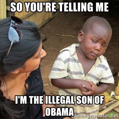 Skeptical 3rd World Kid - so you're telling me i'm the illegal son of obama
