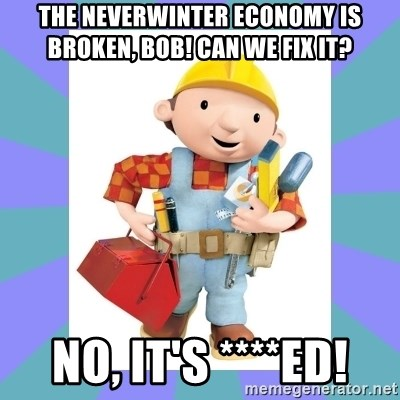 bob the builder - THE NEVERWINTER ECONOMY IS BROKEN, BOB! Can WE FIX IT? No, it's ****ed!