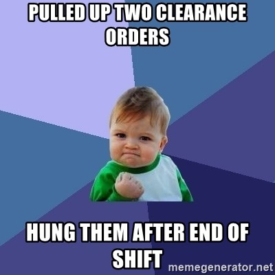 Success Kid - pulled up two clearance orders hung them after end of shift