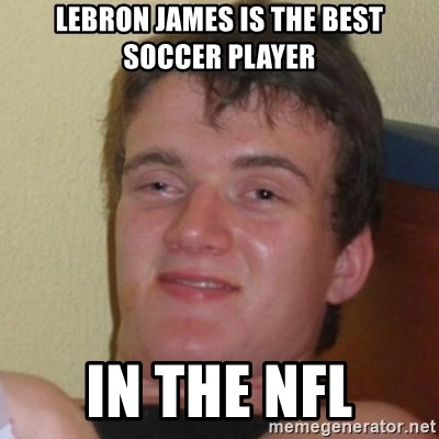 Really Stoned Guy - LEBRON JAMES IS THE BEST SOCCER PLAYER IN THE NFL
