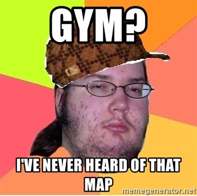 Scumbag nerd - GYM?  I'VE NEVER HEARD OF THAT MAP
