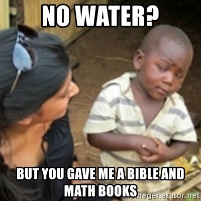 Skeptical african kid  - NO WATER? BUT YOU GAVE ME A BIBLE AND MATH BOOKS
