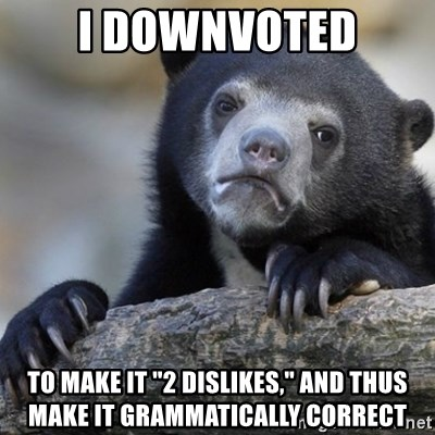 """Confession Bear - I downvoted to make it """"2 dislikes,"""" and thus make it grammatically correct"""