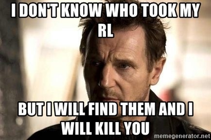 Liam Neeson meme - I don't know who took my rl but i will find them and i will kill you