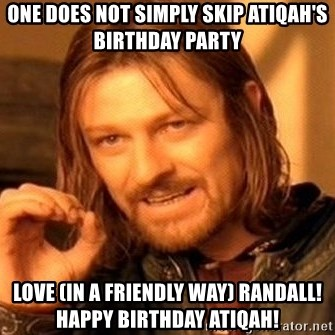 One Does Not Simply - One does not simply skip atiqah's birthday party lOVE (IN A FRIENDLY WAY) RANDALL! HAPPY BIRTHDAY ATIQAH!