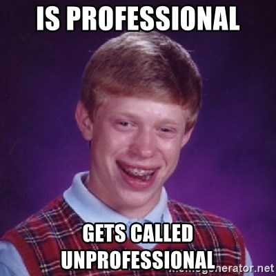 Bad Luck Brian - Is professional  Gets called unprofessional
