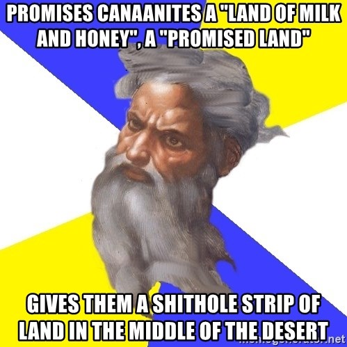 "Advice God - promises canaanites a ""land of milk and honey"", a ""promised land"" gives them a shithole strip of land in the middle of the desert"