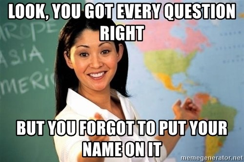 Unhelpful High School Teacher - Look, you got every question right but you forgot to put your name on it