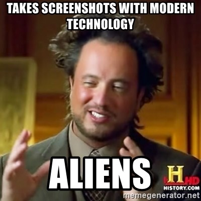 ancient alien guy - TAKES SCREENSHOTS WITH MODERN TECHNOLOGY  ALIENS