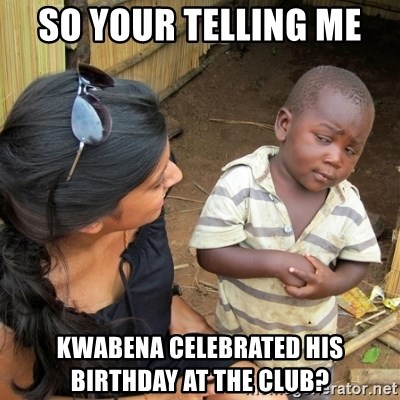 skeptical black kid - SO YOUR TELLING ME  KWABENA CELEBRATED HIS BIRTHDAY AT THE CLUB?
