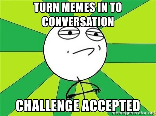 Challenge Accepted 2 - TURN MEMES IN TO CONVERSATION  CHALLENGE ACCEPTED
