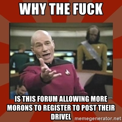 Annoyed Picard - Why the fuck  is this forum allowing more morons to register to post their drivel
