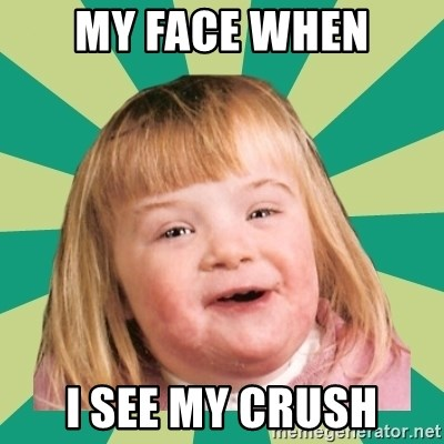 Retard girl - MY FACE WHEN I SEE MY CRUSH