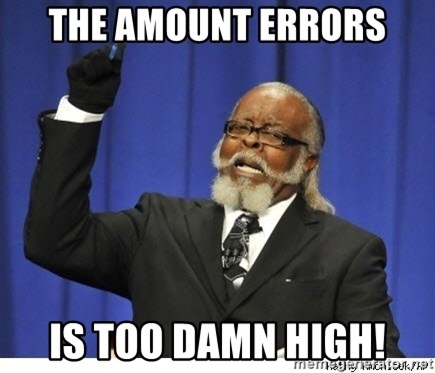 Too high - The amount errors Is too damn high!